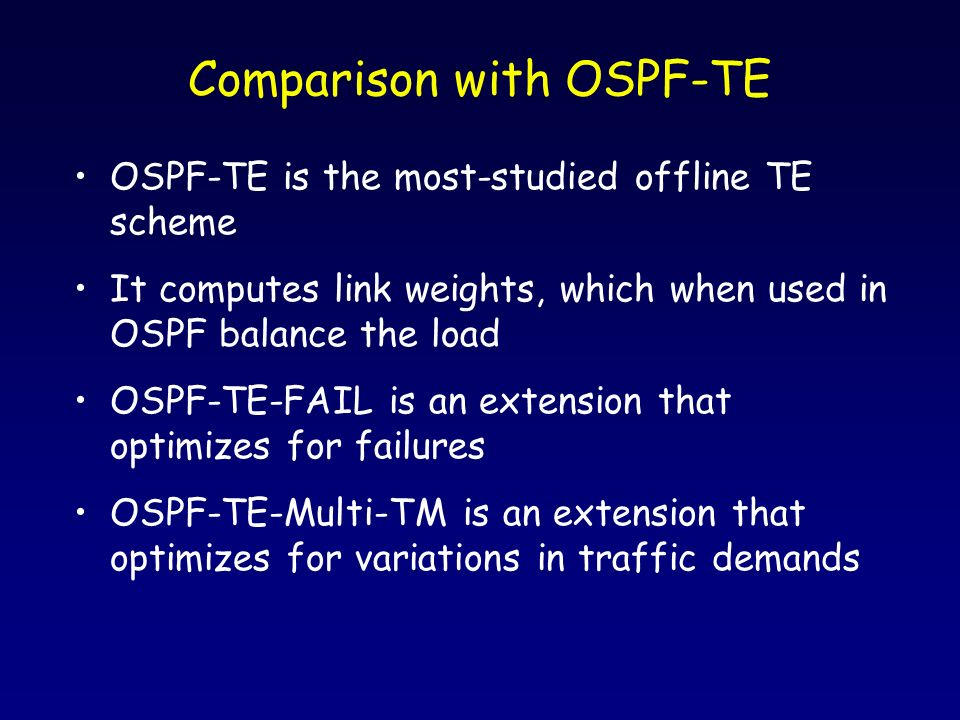Comparison with OSPF-TE OSPF-TE is the most-studied offline TE scheme It computes link weights, which when used in OSPF balance the load OSPF-TE-FAIL is an extension that optimizes for failures OSPF-TE-Multi-TM is an extension that optimizes for variations in traffic demands