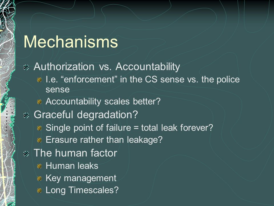 Mechanisms Authorization vs. Accountability I.e. enforcement in the CS sense vs. the police sense Accountability scales better? Graceful degradation?
