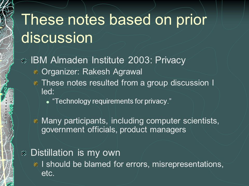 These notes based on prior discussion IBM Almaden Institute 2003: Privacy Organizer: Rakesh Agrawal These notes resulted from a group discussion I led