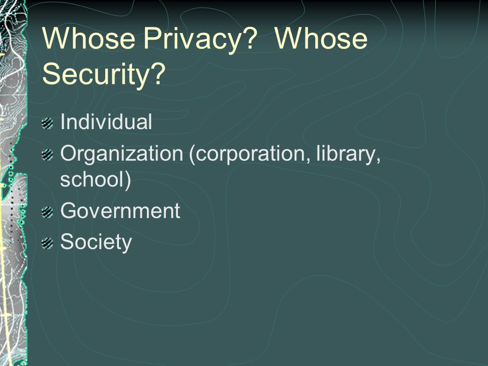 Whose Privacy? Whose Security? Individual Organization (corporation, library, school) Government Society
