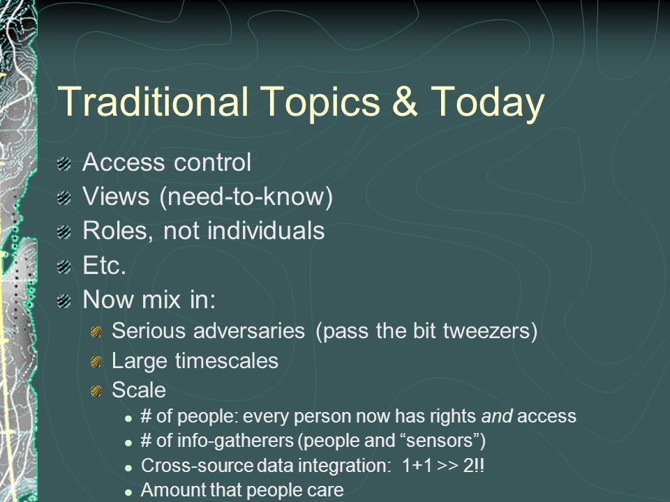 Traditional Topics & Today Access control Views (need-to-know) Roles, not individuals Etc. Now mix in: Serious adversaries (pass the bit tweezers) Lar