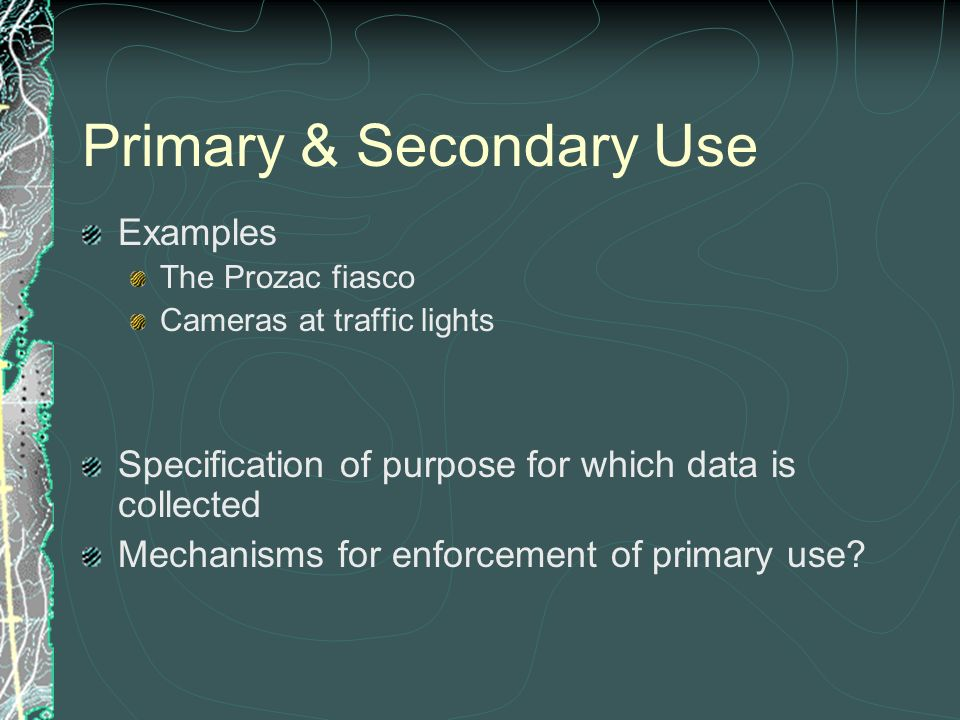 Primary & Secondary Use Examples The Prozac fiasco Cameras at traffic lights Specification of purpose for which data is collected Mechanisms for enfor