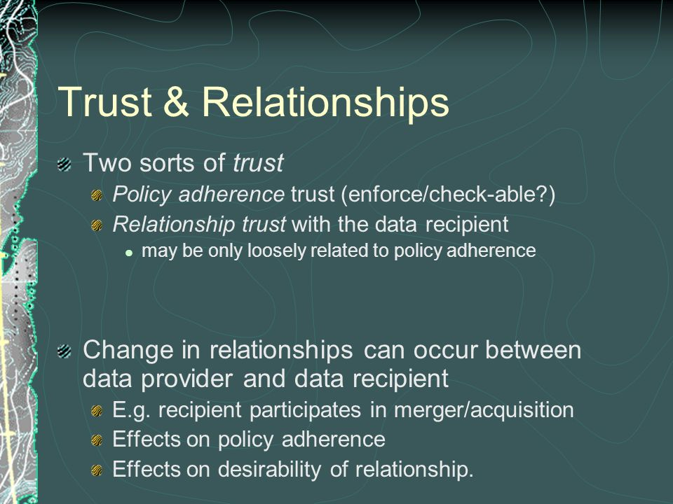 Trust & Relationships Two sorts of trust Policy adherence trust (enforce/check-able?) Relationship trust with the data recipient may be only loosely r