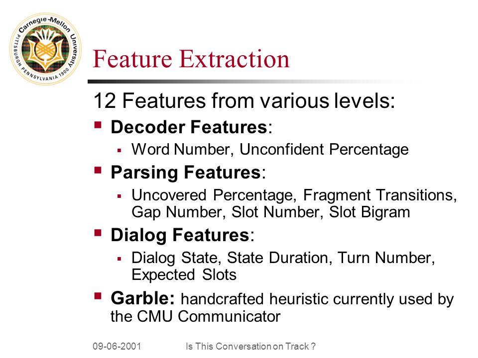 09-06-2001Is This Conversation on Track ? Feature Extraction 12 Features from various levels: Decoder Features: Word Number, Unconfident Percentage Pa