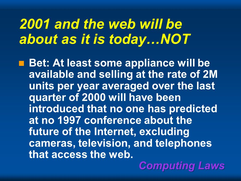 Computing Laws Some predictable computers, networks, & industries Something NON-predictable System-on-a-chip industry, including WINS (Wireless Integrated Network of Sensors) Digital still and video cameras Dis-integrated telephony (gateways, IP dialing) The nc (NC for LANs, WebTV, WebPhone) Videophones become ubiquitous Scalable Network And Platforms Telework & Home Area Nets: homes, SoHos Body Area Nets: on body, Guardian Angel