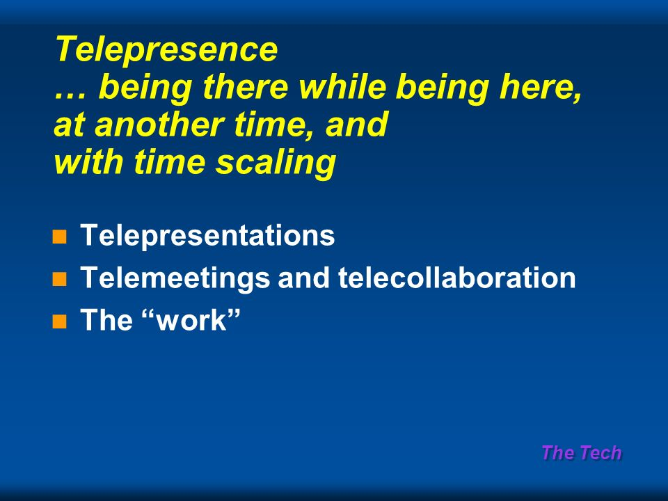 The Tech Telepresence … being there while being here, at another time, and with time scaling Telepresentations Telemeetings and telecollaboration The work