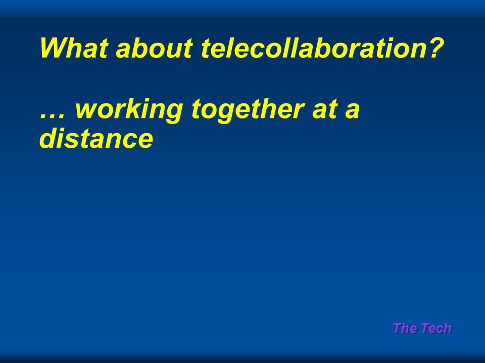 The Tech What about telecollaboration? … working together at a distance