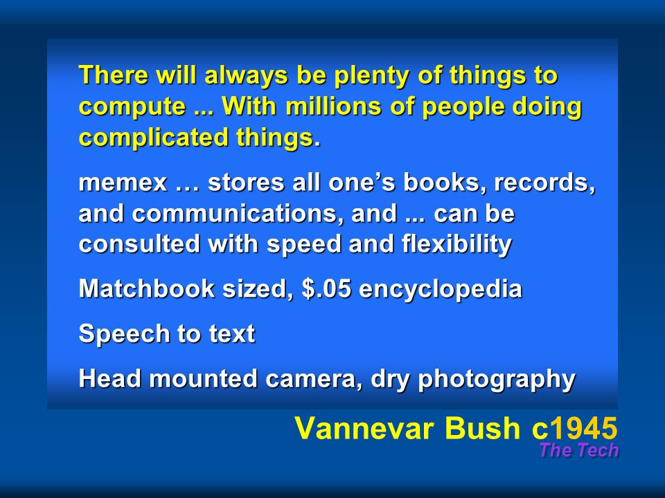 The Tech Vannevar Bush c1945 There will always be plenty of things to compute...
