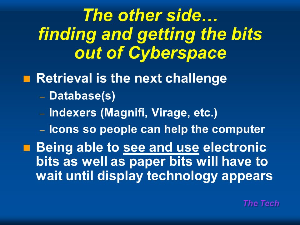 The Tech The other side… finding and getting the bits out of Cyberspace Retrieval is the next challenge – Database(s) – Indexers (Magnifi, Virage, etc.) – Icons so people can help the computer Being able to see and use electronic bits as well as paper bits will have to wait until display technology appears