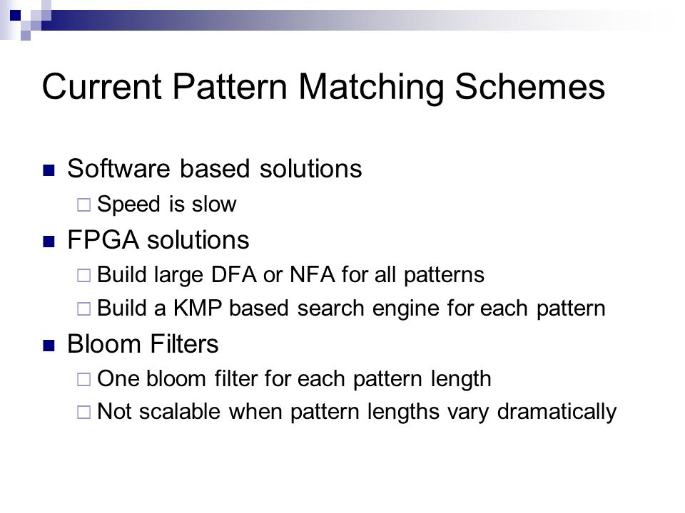 Current Pattern Matching Schemes Software based solutions Speed is slow FPGA solutions Build large DFA or NFA for all patterns Build a KMP based searc