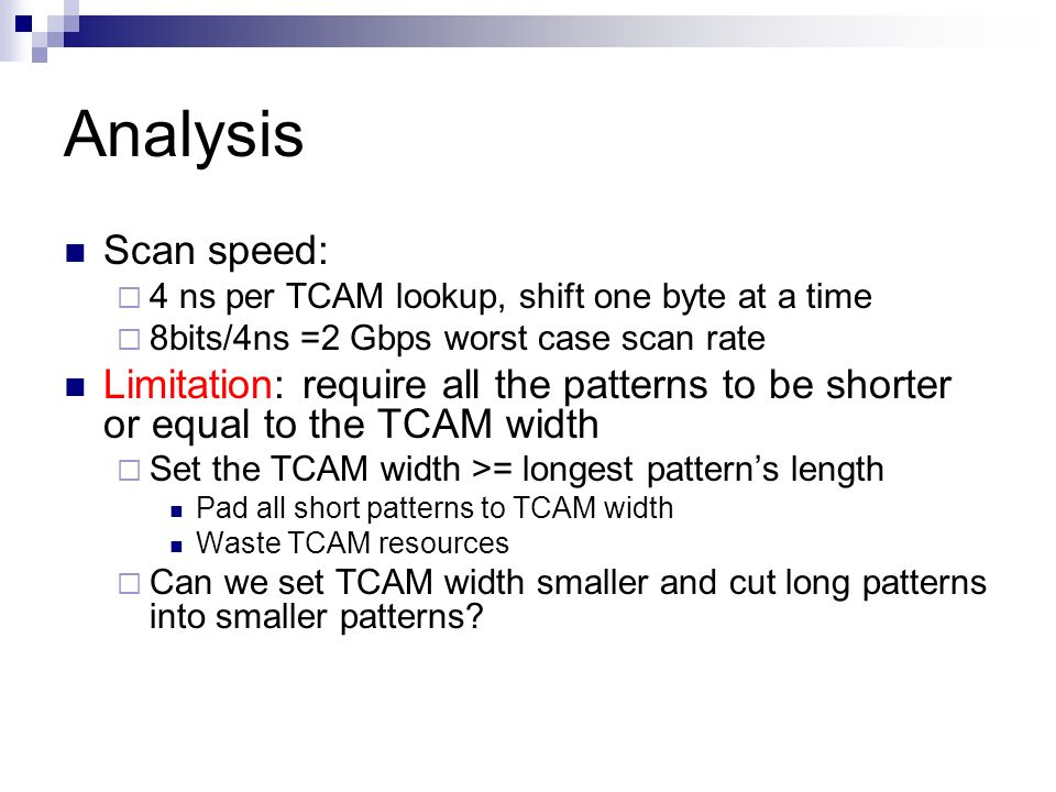 Analysis Scan speed: 4 ns per TCAM lookup, shift one byte at a time 8bits/4ns =2 Gbps worst case scan rate Limitation: require all the patterns to be
