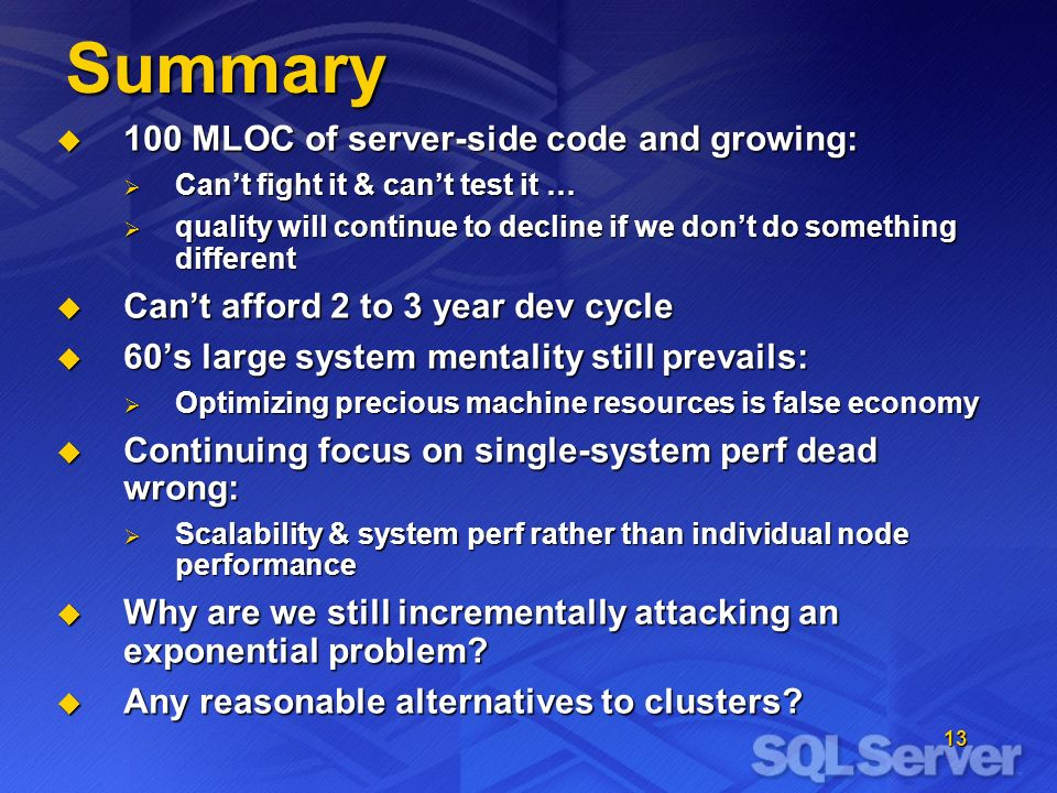 13 Summary 100 MLOC of server-side code and growing: 100 MLOC of server-side code and growing: Cant fight it & cant test it … Cant fight it & cant test it … quality will continue to decline if we dont do something different quality will continue to decline if we dont do something different Cant afford 2 to 3 year dev cycle Cant afford 2 to 3 year dev cycle 60s large system mentality still prevails: 60s large system mentality still prevails: Optimizing precious machine resources is false economy Optimizing precious machine resources is false economy Continuing focus on single-system perf dead wrong: Continuing focus on single-system perf dead wrong: Scalability & system perf rather than individual node performance Scalability & system perf rather than individual node performance Why are we still incrementally attacking an exponential problem.