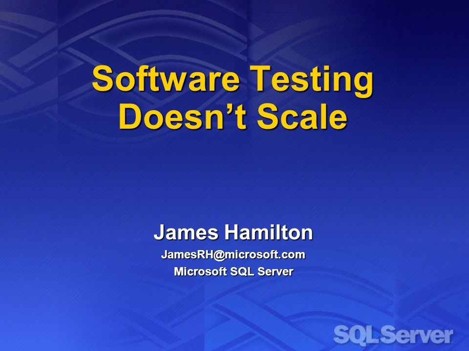 Software Testing Doesnt Scale James Hamilton Microsoft SQL Server