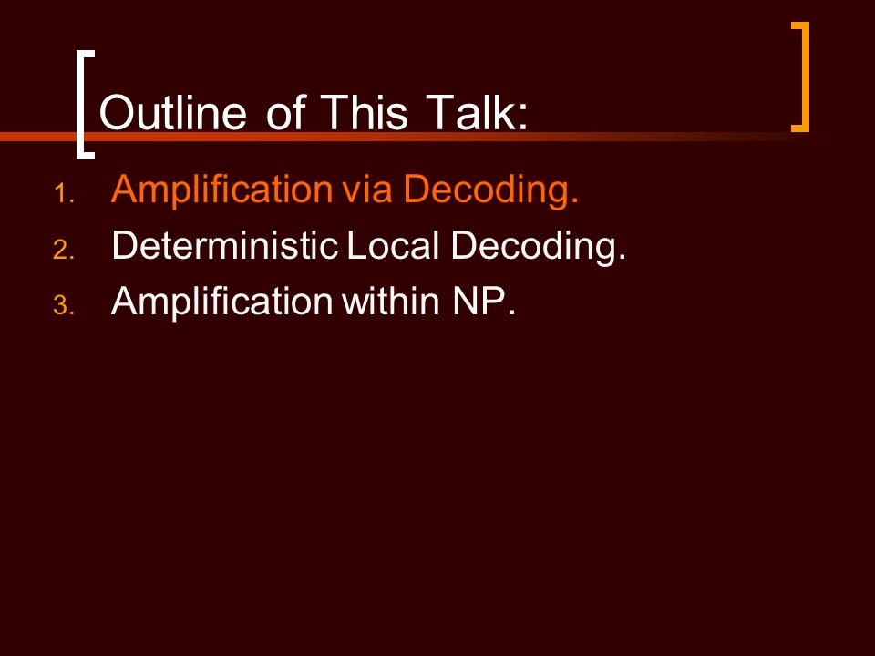Outline of This Talk: 1. Amplification via Decoding. 2. Deterministic Local Decoding. 3. Amplification within NP.