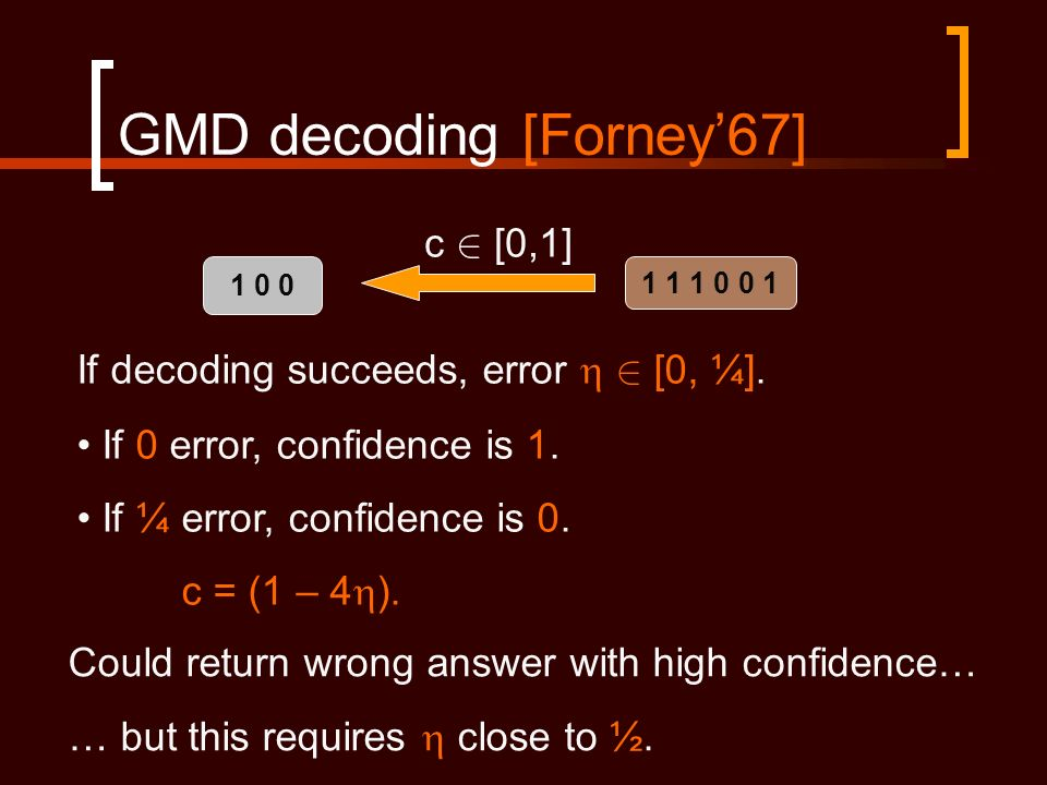 GMD decoding [Forney67] c 2 [0,1] If decoding succeeds, error 2 [0, ¼].