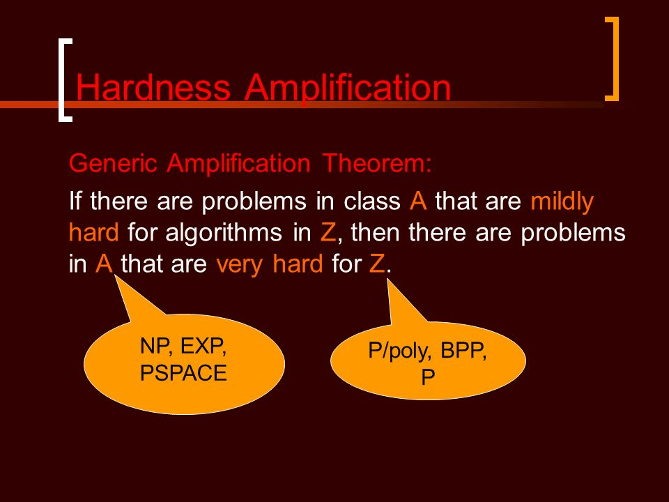 Hardness Amplification Generic Amplification Theorem: If there are problems in class A that are mildly hard for algorithms in Z, then there are proble