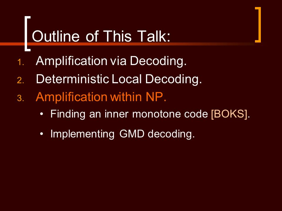 Outline of This Talk: 1. Amplification via Decoding. 2. Deterministic Local Decoding. 3. Amplification within NP. Finding an inner monotone code [BOKS
