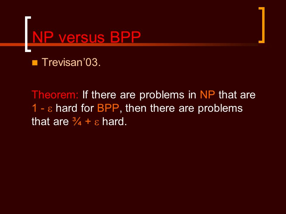 NP versus BPP Trevisan03. Theorem: If there are problems in NP that are 1 - hard for BPP, then there are problems that are ¾ + hard.