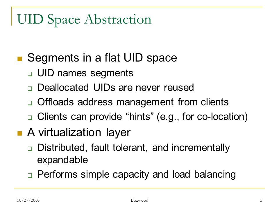 10/27/2003 Boxwood 5 UID Space Abstraction Segments in a flat UID space UID names segments Deallocated UIDs are never reused Offloads address manageme