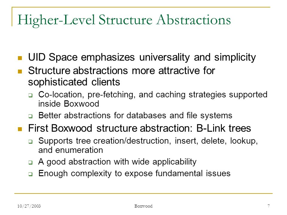 10/27/2003 Boxwood 7 Higher-Level Structure Abstractions UID Space emphasizes universality and simplicity Structure abstractions more attractive for s