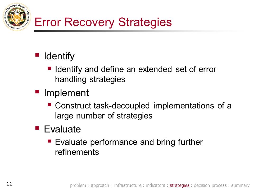 21 0.Infrastructure 1.Error awareness 2.Error recovery strategies 3.Error handling decision process Research Plan Develop indicators that … Assess reliability of information Assess how well the dialogue is advancing Develop and investigate an extended set of conversational error handling strategies Develop a scalable reinforcement-learning based architecture for making error handling decisions problem : approach : infrastructure : indicators : strategies : decision process : summary