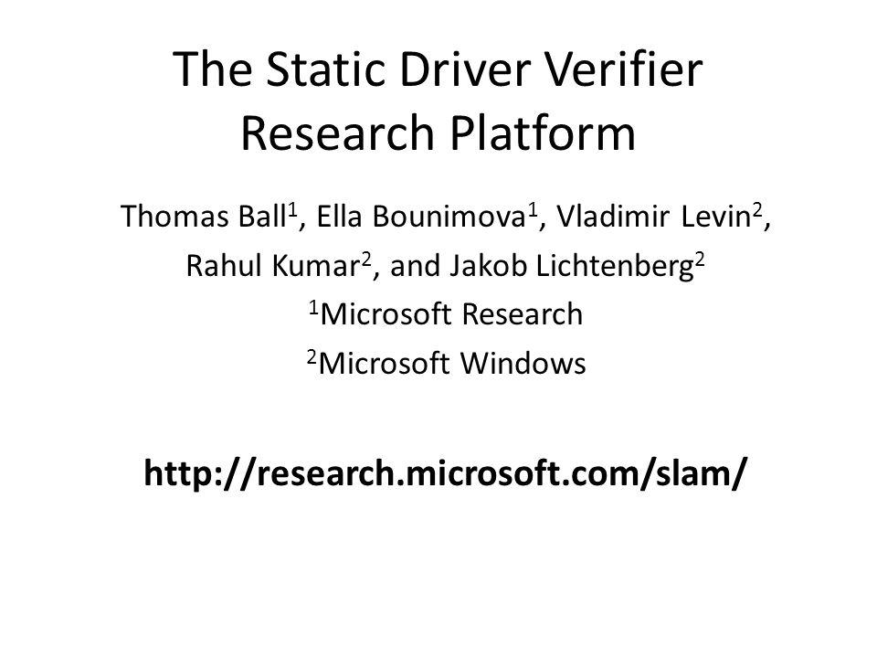 The Static Driver Verifier Research Platform Thomas Ball 1, Ella Bounimova 1, Vladimir Levin 2, Rahul Kumar 2, and Jakob Lichtenberg 2 1 Microsoft Res