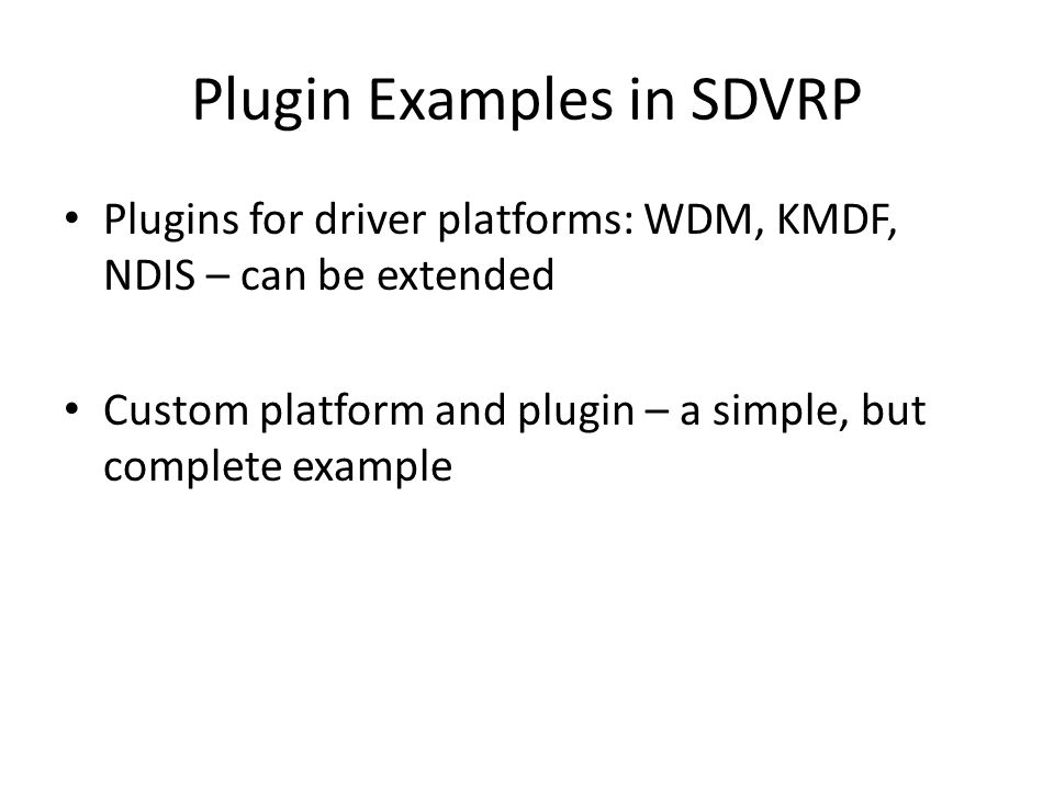 Plugin Examples in SDVRP Plugins for driver platforms: WDM, KMDF, NDIS – can be extended Custom platform and plugin – a simple, but complete example