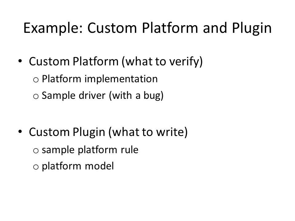 Example: Custom Platform and Plugin Custom Platform (what to verify) o Platform implementation o Sample driver (with a bug) Custom Plugin (what to wri