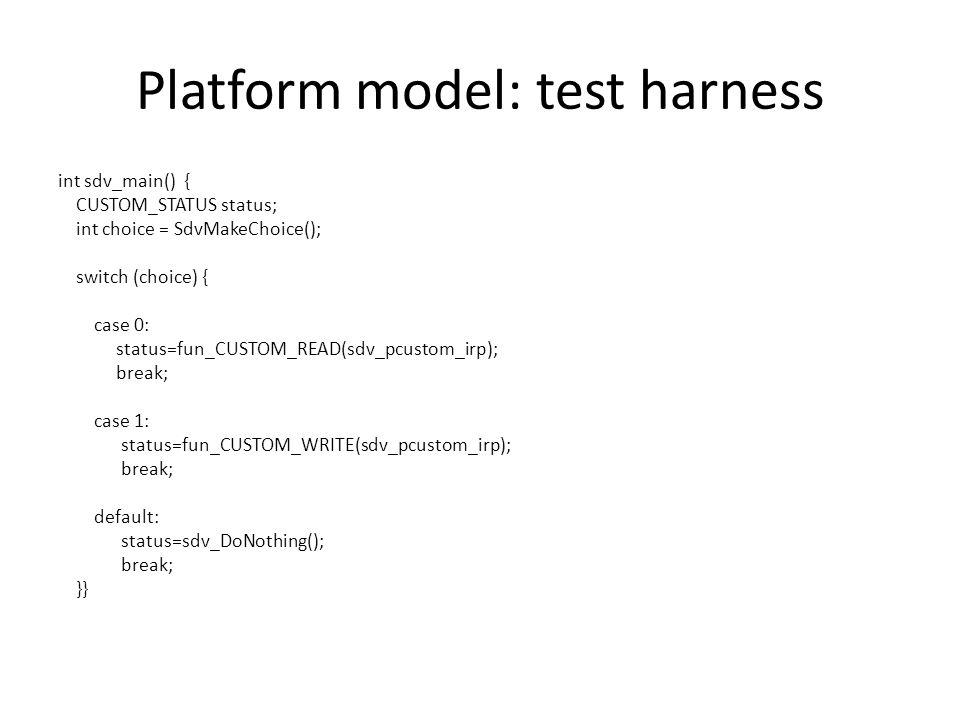 Platform model: test harness int sdv_main() { CUSTOM_STATUS status; int choice = SdvMakeChoice(); switch (choice) { case 0: status=fun_CUSTOM_READ(sdv