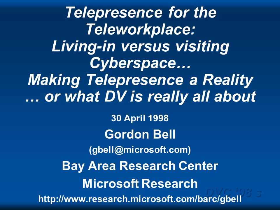 DVC 98 s Telepresence for the Teleworkplace: Living-in versus visiting Cyberspace… Making Telepresence a Reality … or what DV is really all about 30 A