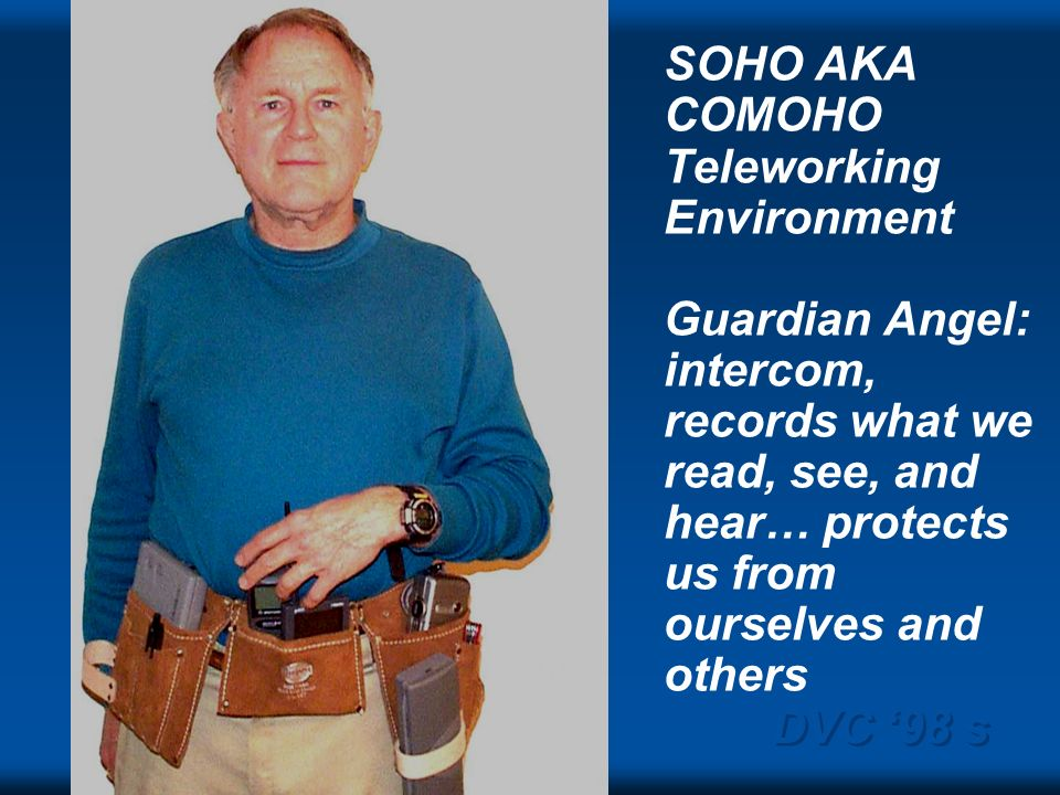 DVC 98 s SOHO AKA COMOHO Teleworking Environment Guardian Angel: intercom, records what we read, see, and hear… protects us from ourselves and others