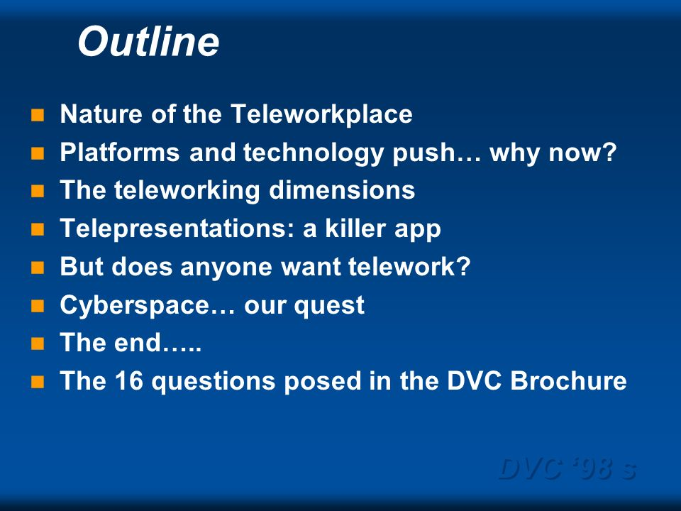 DVC 98 s Outline Nature of the Teleworkplace Platforms and technology push… why now? The teleworking dimensions Telepresentations: a killer app But do