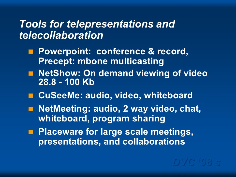 DVC 98 s Tools for telepresentations and telecollaboration Powerpoint: conference & record, Precept: mbone multicasting NetShow: On demand viewing of video 28.8 - 100 Kb CuSeeMe: audio, video, whiteboard NetMeeting: audio, 2 way video, chat, whiteboard, program sharing Placeware for large scale meetings, presentations, and collaborations