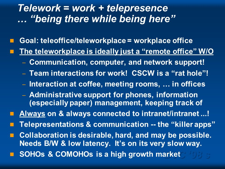 DVC 98 s Telework = work + telepresence … being there while being here Goal: teleoffice/teleworkplace = workplace office The teleworkplace is ideally just a remote office W/O – Communication, computer, and network support.