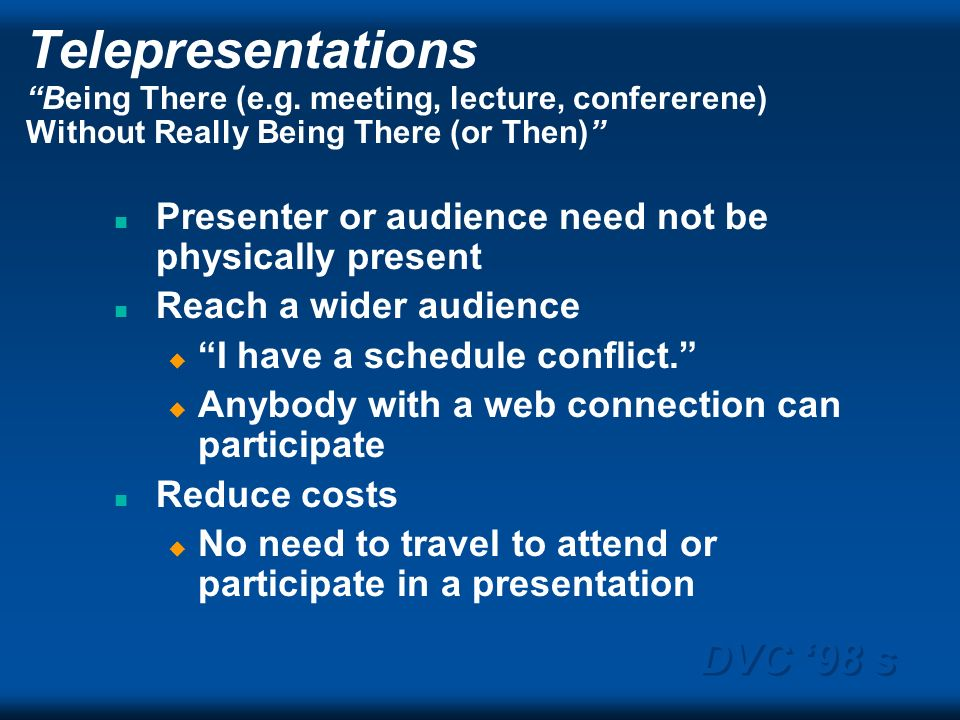 DVC 98 s Telepresentations Being There (e.g. meeting, lecture, confererene) Without Really Being There (or Then) n Presenter or audience need not be p
