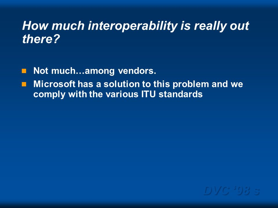 DVC 98 s How much interoperability is really out there? Not much…among vendors. Microsoft has a solution to this problem and we comply with the variou