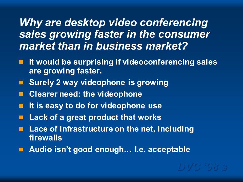 DVC 98 s Why are desktop video conferencing sales growing faster in the consumer market than in business market? It would be surprising if videoconfer