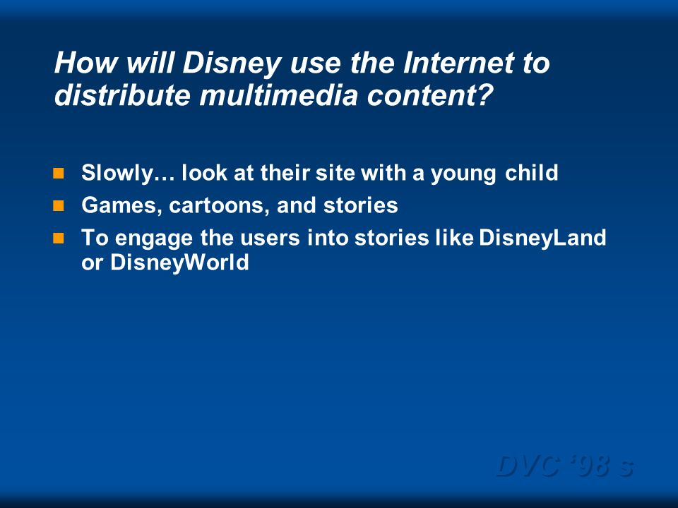 DVC 98 s How will Disney use the Internet to distribute multimedia content? Slowly… look at their site with a young child Games, cartoons, and stories