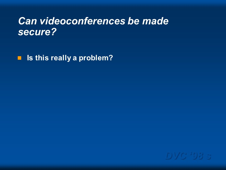 DVC 98 s Can videoconferences be made secure Is this really a problem