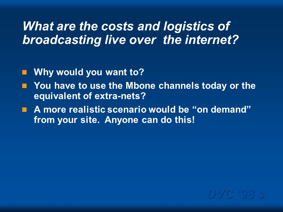 DVC 98 s What are the costs and logistics of broadcasting live over the internet? Why would you want to? You have to use the Mbone channels today or t