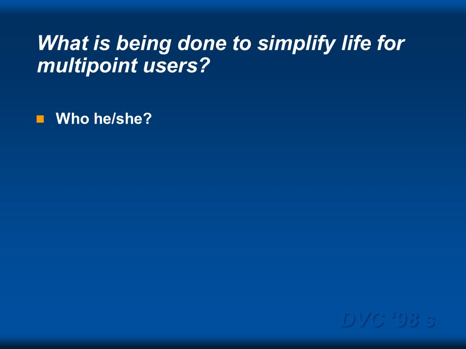 DVC 98 s What is being done to simplify life for multipoint users? Who he/she?