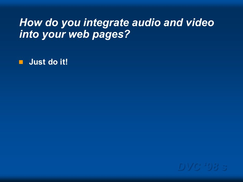 DVC 98 s How do you integrate audio and video into your web pages Just do it!