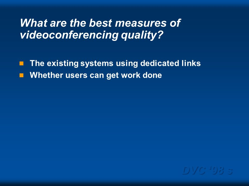 DVC 98 s What are the best measures of videoconferencing quality? The existing systems using dedicated links Whether users can get work done