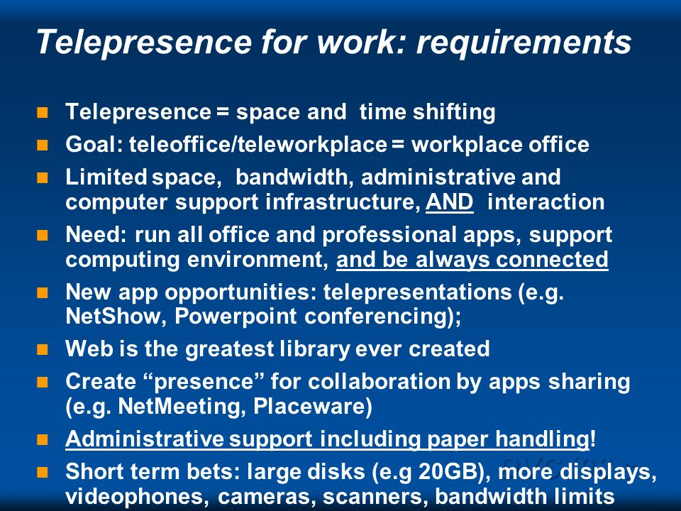 DVC 98 s Telepresence for work: requirements Telepresence = space and time shifting Goal: teleoffice/teleworkplace = workplace office Limited space, b