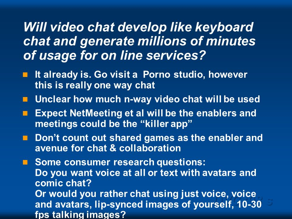 DVC 98 s Will video chat develop like keyboard chat and generate millions of minutes of usage for on line services? It already is. Go visit a Porno st