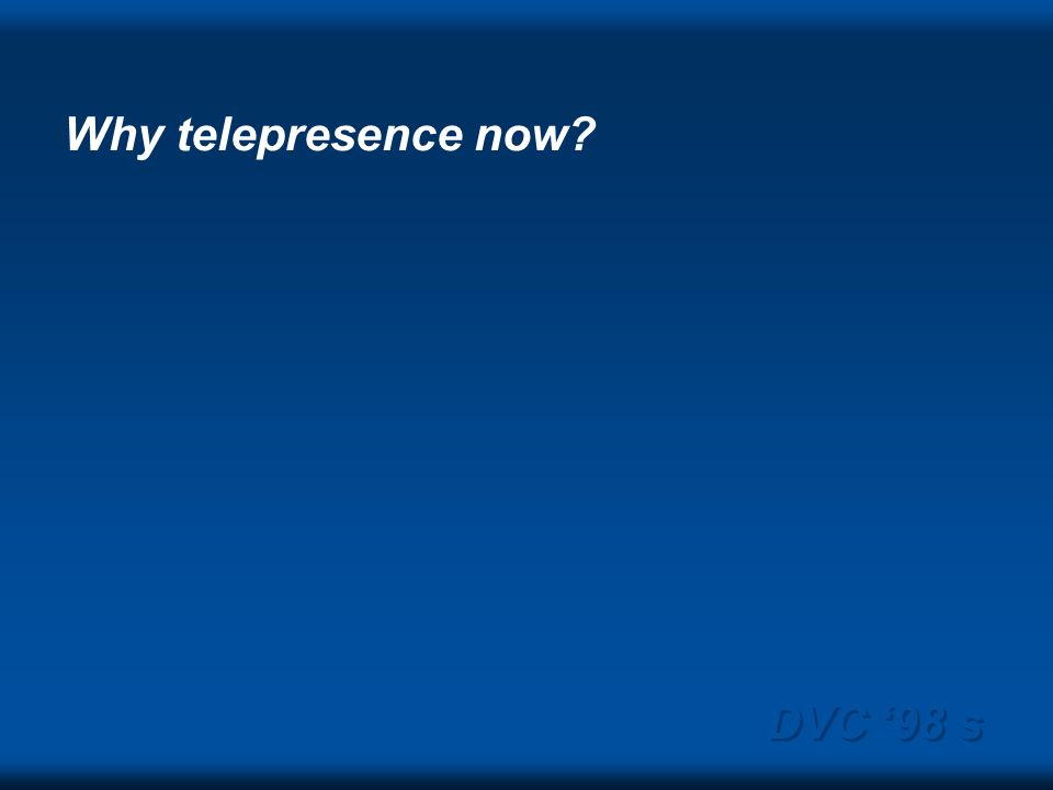 DVC 98 s Why telepresence now?