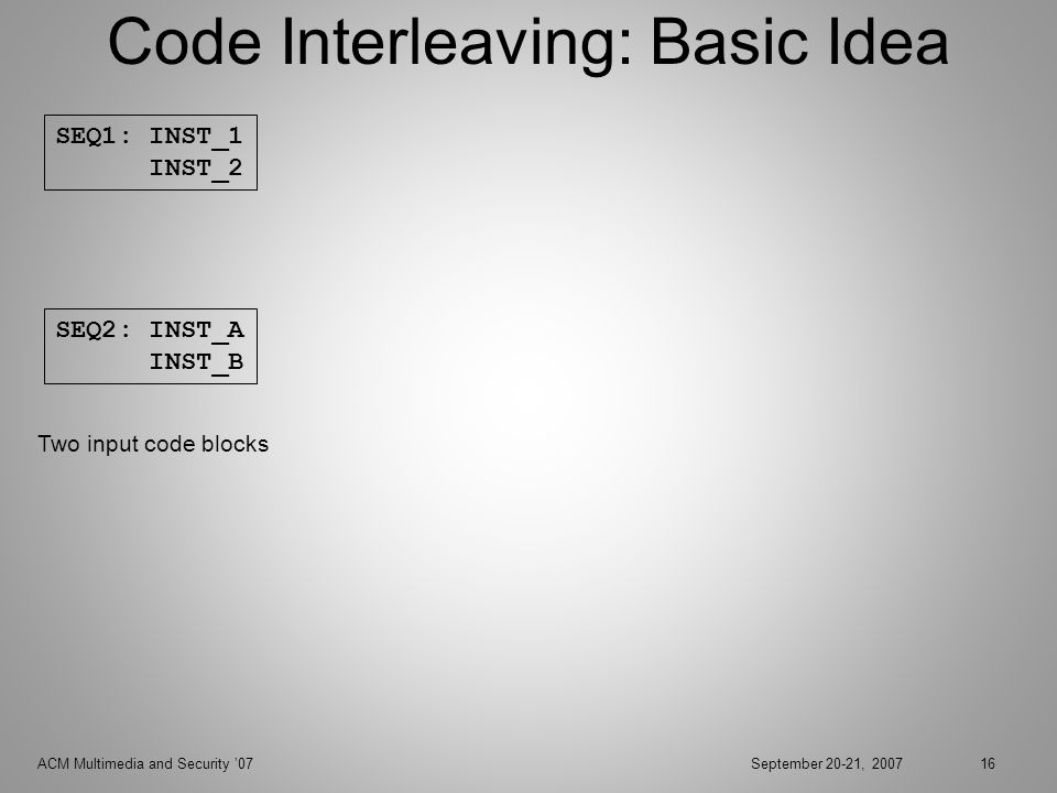 ACM Multimedia and Security 07September 20-21, 200716 Code Interleaving: Basic Idea SEQ1: INST_1 INST_2 SEQ2: INST_A INST_B Two input code blocks