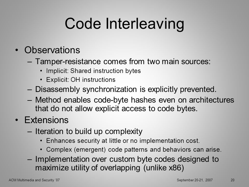 ACM Multimedia and Security 07September 20-21, 200720 Code Interleaving Observations –Tamper-resistance comes from two main sources: Implicit: Shared instruction bytes Explicit: OH instructions –Disassembly synchronization is explicitly prevented.
