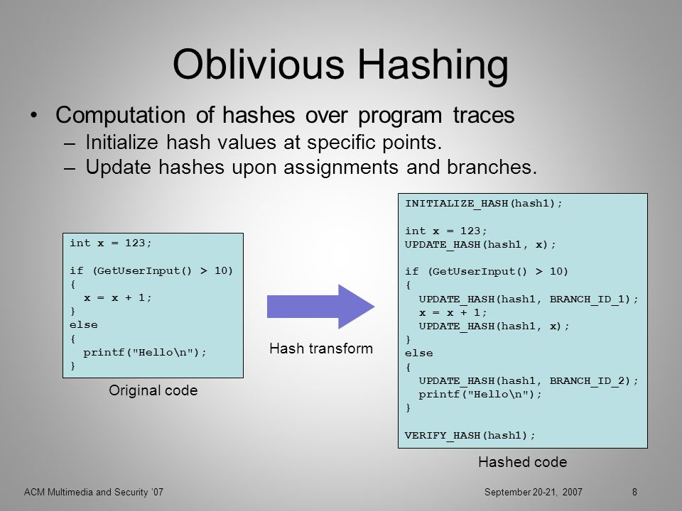 ACM Multimedia and Security 07September 20-21, 20078 Oblivious Hashing Computation of hashes over program traces –Initialize hash values at specific points.