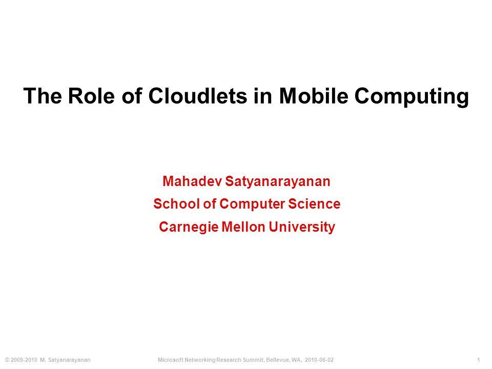 1© 2009-2010 M. SatyanarayananMicrosoft Networking Research Summit, Bellevue, WA, 2010-06-02 The Role of Cloudlets in Mobile Computing Mahadev Satyana